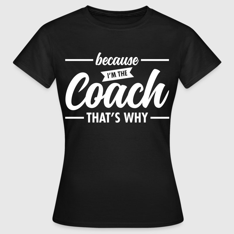 Because I'm The Coach - Cool Trainer Slogan - Vrouwen T-shirt