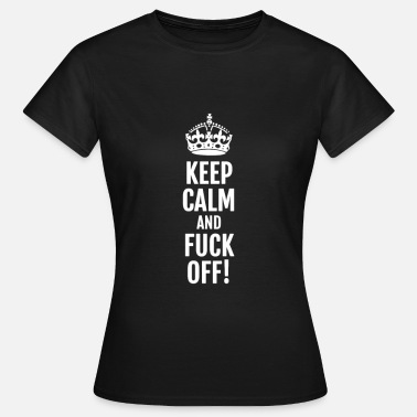 Calm KEEP CALM AND FUCK OFF! - Women's T-Shirt