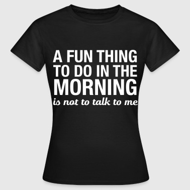 A Fun Thing To Do In The Morning... - Vrouwen T-shirt