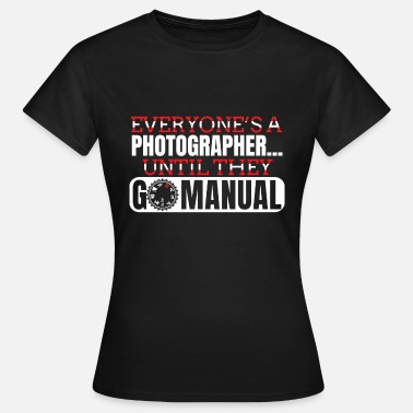 Photography Quote Go Manual Camera Photography - Funny Quote - Women's T-Shirt