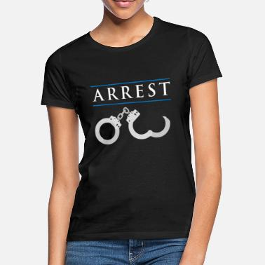 Arrestation Arrestation de la police arrestation arrestation idée cadeau - T-shirt Femme
