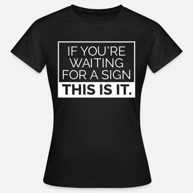 If you're waiting for a sign, this is it. - Camiseta mujer