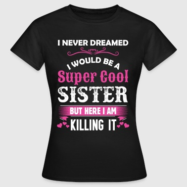 I Never Dreamed I Would Be A Super Cool Sister - Women's T-Shirt