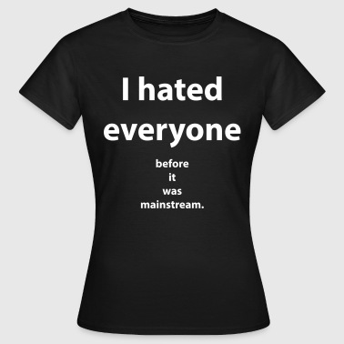 I hated everyone before it was mainstream - T-skjorte for kvinner