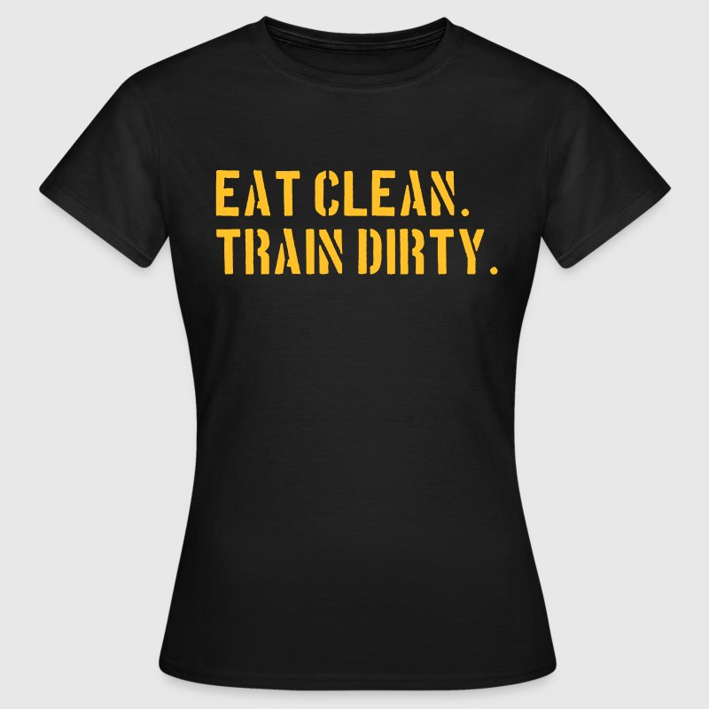 Eat clean. Train dirty. - T-shirt Femme