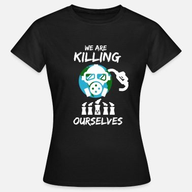 Anti Nuclear Power We kill ourselves - against nuclear power - anti-nuclear - Women's T-Shirt