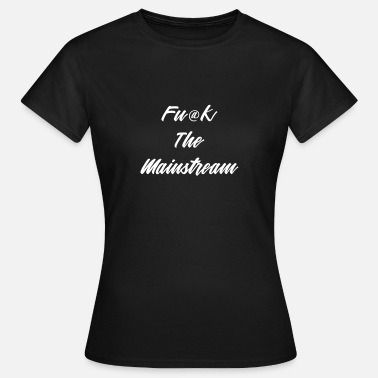 Fuck Mainstream Fuck The Mainstream - Women's T-Shirt