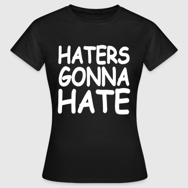 Haters Gonna Hate - Frauen T-Shirt