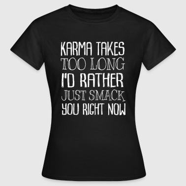 Karma Takes Too Long I'd Rather Just Smack You - Women's T-Shirt