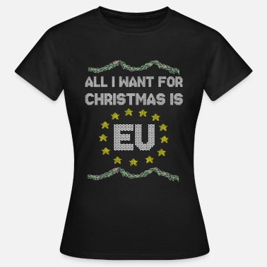 Anti Anti Brexit, All I want for Christmas is EU - Women's T-Shirt