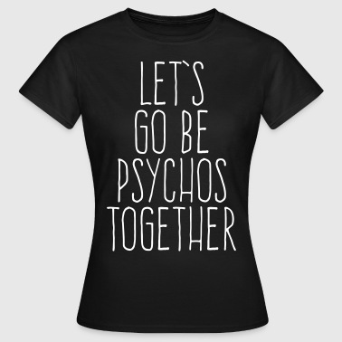 Let's Be Psychos Funny Quote - Maglietta da donna