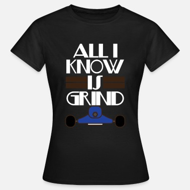 Grindhouse Inspirational Grind Tshirt Design All I Know Is Grind - Women's T-Shirt