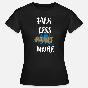 Talk Less Talk Less Paint More - Women's T-Shirt