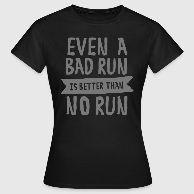 Even A Bad Run Is Better Than No Run - Women's T-Shirt