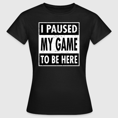 I Paused My Game To Be Here - Gamer Gaming Design - T-shirt Femme