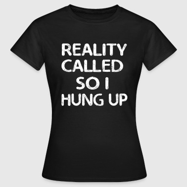 Reality Called So I Hung Up - Women's T-Shirt