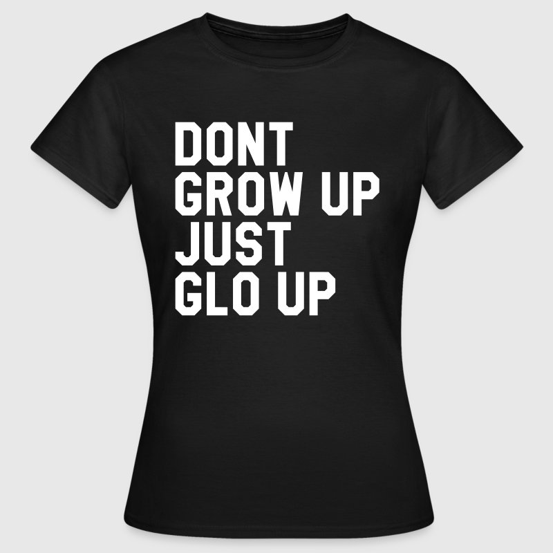 Don't grow up just glo up - Women's T-Shirt