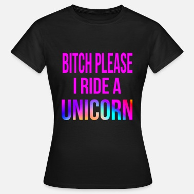 Please Bitch Please I Ride A Unicorn - Women's T-Shirt
