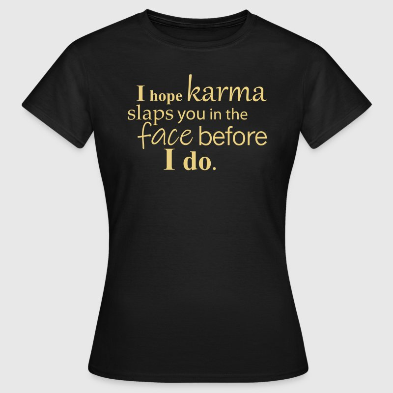 I hope karma slaps you in the face before I do. - Women's T-Shirt