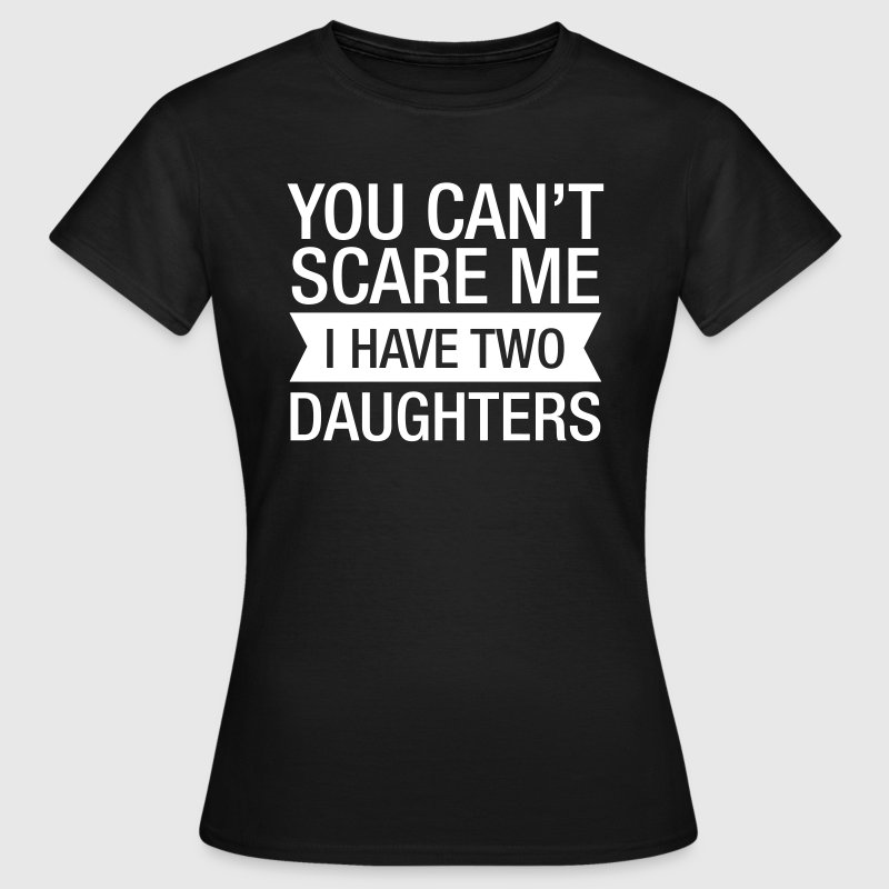 You Can't Scare Me I Have 2 Daughters - T-shirt Femme