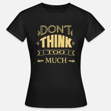 dont_think - Frauen T-Shirt