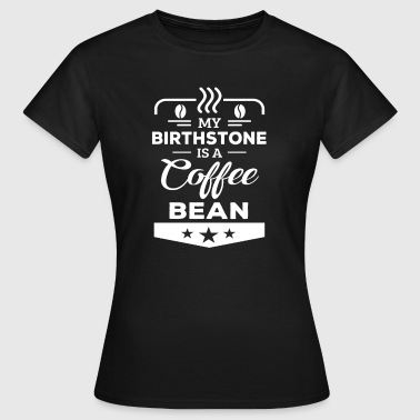 My birthstone is a coffee bean - Vrouwen T-shirt