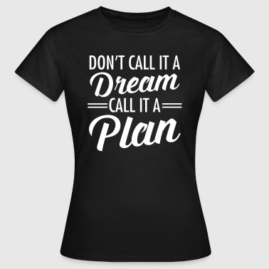 Don't Call It A Dream - Call It A Plan - Vrouwen T-shirt