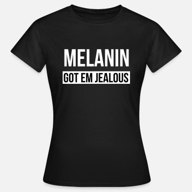 Melanin Melanin got em jealous - Women's T-Shirt