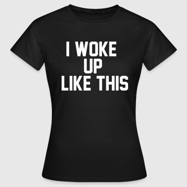 I woke up like this - Women's T-Shirt