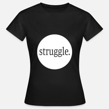 Struggle Struggle. - Women's T-Shirt