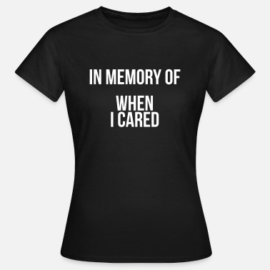 In Memory Of When I Cared In memory of when I cared - Women's T-Shirt