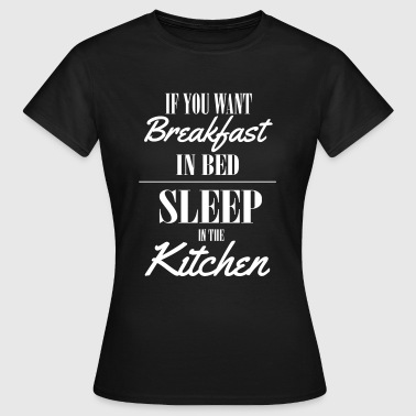 If you want breakfast in bed, sleep in the kichten - Dame-T-shirt