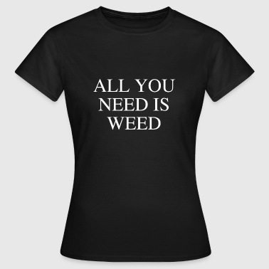 ALL YOU NEED IS WEED - Frauen T-Shirt