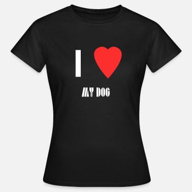 I Love My I love my dog - Vrouwen T-shirt