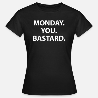 Monday You Bastard Monday. You. Bastard. - Frauen T-Shirt