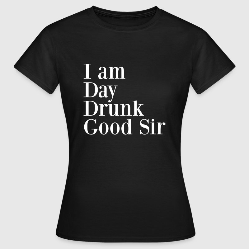 I am day drunk good sir - Women's T-Shirt