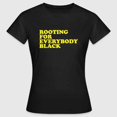 Rooting for everybody black - Vrouwen T-shirt