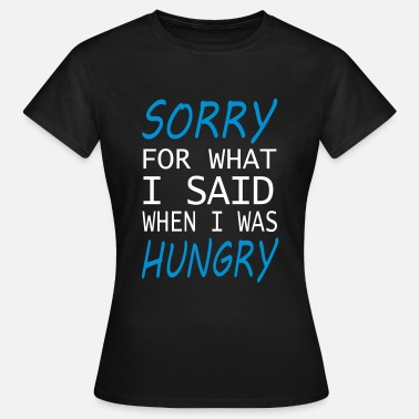 Sorry Sorry for what I said when I was Hungry Funny - Women's T-Shirt