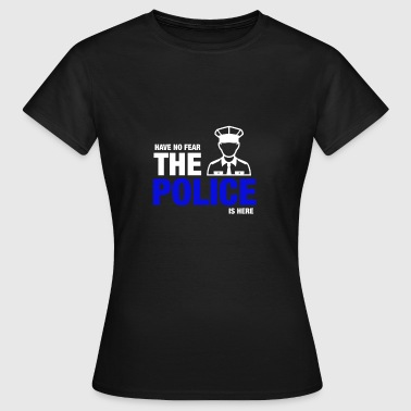 Heb geen angst The Police Is Here - Vrouwen T-shirt
