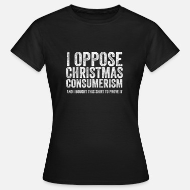 Anti-consumerism I Oppose Christmas Consumerism And I Bought Hater - Women's T-Shirt