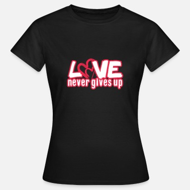 Never Give Up Love Never Gives up - Frauen T-Shirt