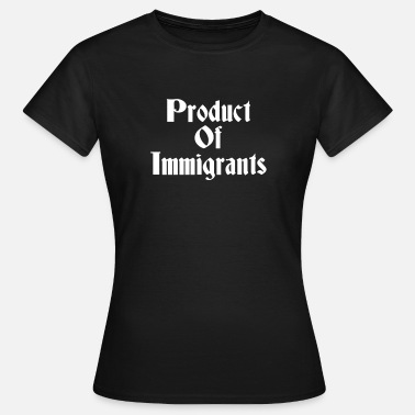 Immigration Product Of Immigrants, Mexican American, Immigrant - Women's T-Shirt