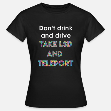 Do not drink and drive - TAKE LSD AND TELEPORT - Women's T-Shirt