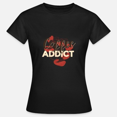 Coffee Addiction Coffee Addict, coffee addict - Women's T-Shirt
