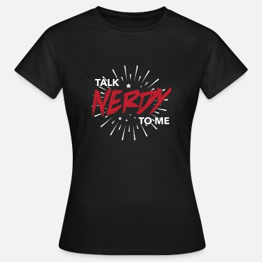 Talk Nerdy To Me Talk nerdy to me - Women's T-Shirt