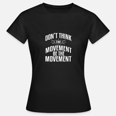 Movement DONT THINK THE MOVEMENT BE THE MOVEMENT - Women's T-Shirt