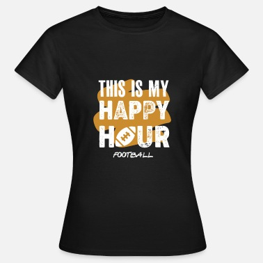 dit is mijn happy hour fooball - Vrouwen T-shirt