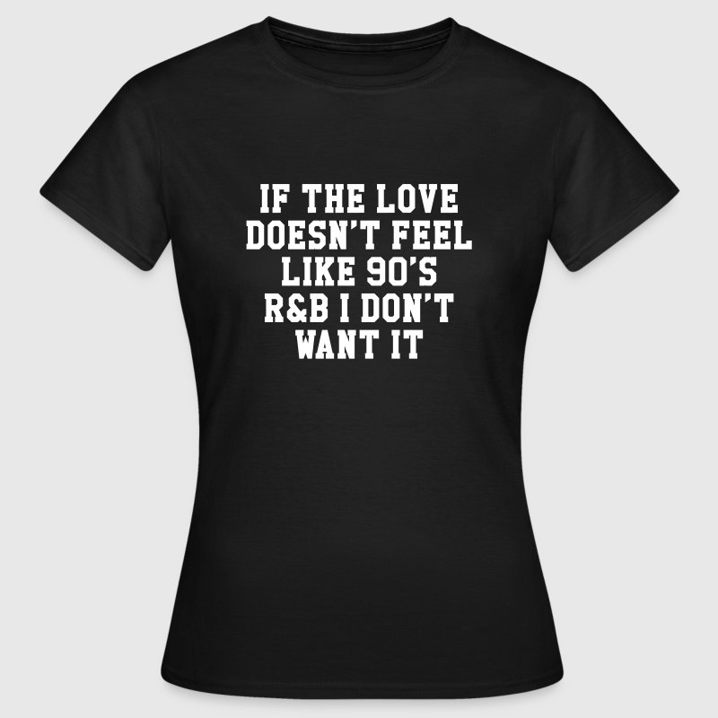 If The Love Doesn't Feel Like 90's r&b  - T-shirt Femme
