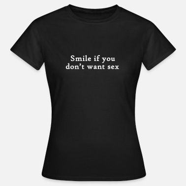 Sex Smiling Smile if you do not want sex - Women's T-Shirt