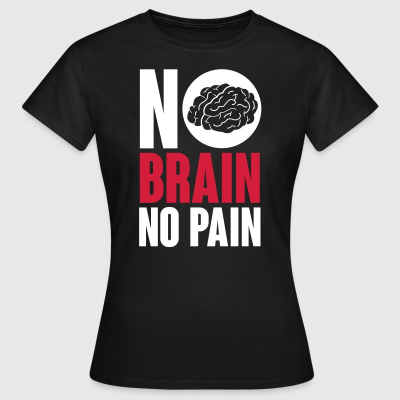 No brain no pain - Women's T-Shirt